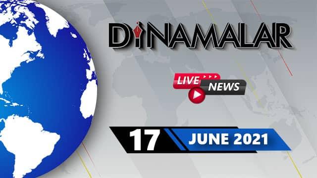 🔴Live : 17 June 2021 | தினமலர் செய்திகள் நேரலை | Dinamalar News