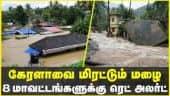 கேரளாவை மிரட்டும் மழை  8 மாவட்டங்களுக்கு ரெட் அலர்ட்