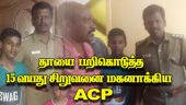 தாயை பறிகொடுத்த  15 வயது சிறுவனை  மகனாக்கிய ACP