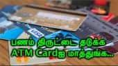 பணம் திருட்டை தடுக்க  ATM Cardஐ மாத்துங்க...