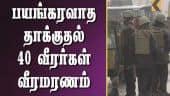 பயங்கரவாத தாக்குதல் வீரர்கள் 40 பேர் வீரமரணம்