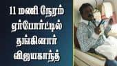 11 மணி நேரம் ஏர்போர்ட்டில் தங்கினார் விஜயகாந்த்