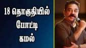 18 தொகுதியில் போட்டி: கமல் | Kamal | TN Election