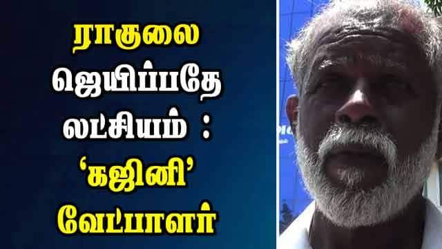 ராகுலை ஜெயிப்பதே லட்சியம் : 'கஜினி' வேட்பாளர்