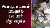 அ.ம.மு.க பணம் பறிமுதல்: 150 பேர் மீது வழக்கு