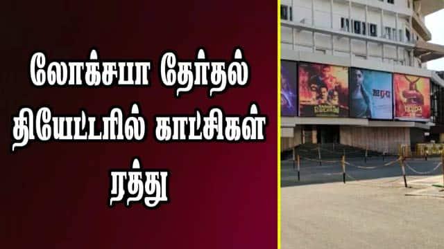 லோக்சபா தேர்தல்: தியேட்டரில் காட்சிகள் ரத்து