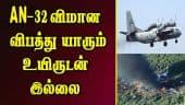 An-32 விமான விபத்து; யாரும் உயிருடன் இல்லை