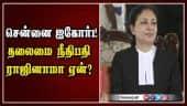 சென்னை ஐகோர்ட் தலைமை நீதிபதி ராஜினாமா ஏன்?