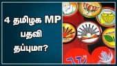 4 தமிழக MP பதவி  தப்புமா?