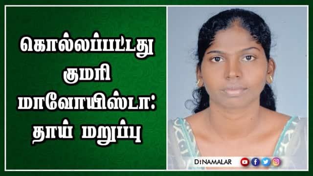 கொல்லப்பட்டது குமரி மாவோயிஸ்டா : தாய் மறுப்பு