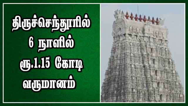 திருச்செந்தூரில் 6 நாளில் ரூ.1.15 கோடி வருமானம்