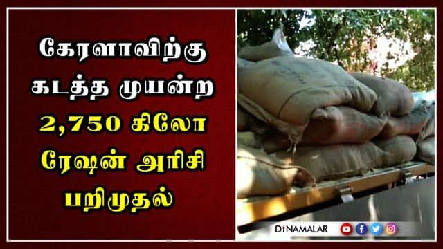 கேரளாவிற்கு கடத்த முயன்ற 2,750 கிலோ ரேஷன் அரிசி பறிமுதல்