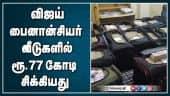 விஜய் பைனான்சியர் வீடுகளில் ரூ.77 கோடி சிக்கியது