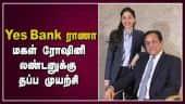 Yes Bank ராணா மகள் ரோஷினியை மும்பை ஏர்போர்ட்டில் அதிகாரிகள் மடக்கினர்