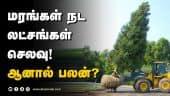 மரங்கள் நட லட்சங்கள் செலவு! ஆனால் பலன்? | Tree Transplantation