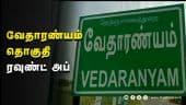 வேதாரண்யம் தொகுதி ரவுண்ட் அப் | vedaranyam