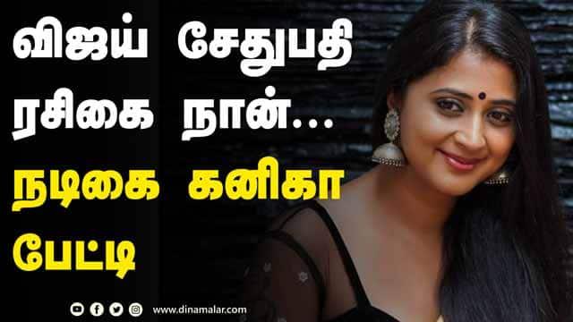 விஜய் சேதுபதி ரசிகை நான்... நடிகை கனிகா பேட்டி