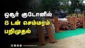 ஒசூர் குடோனில் 8 டன் செம்மரம் பறிமுதல்