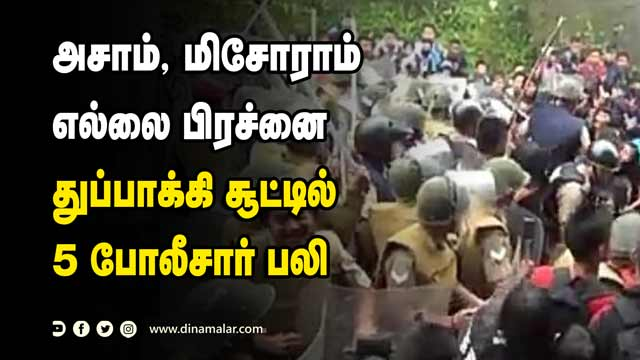 அசாம், மிசோராம் எல்லை பிரச்னை துப்பாக்கி சூட்டில் 5 போலீசார் பலி