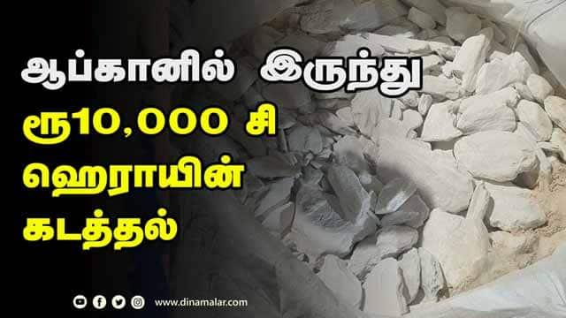 ஆப்கானில் இருந்து  ரூ10,000 சி  ஹெராயின்  கடத்தல்