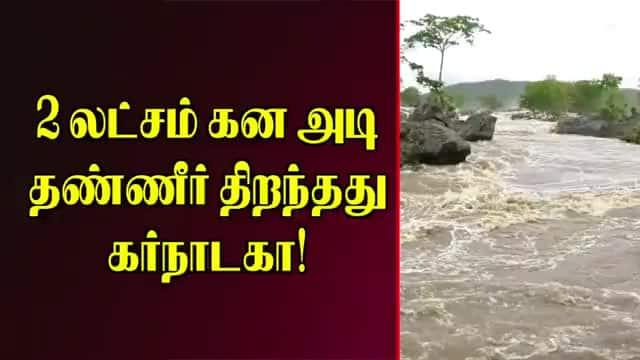 2 லட்சம் கன அடி  தண்ணீர் திறந்தது கர்நாடகா!
