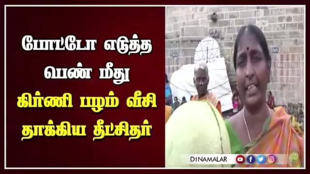 Tamil Celebrity Videos போட்டோ எடுத்த பெண் மீது கிர்ணி பழம் வீசி தாக்கிய தீட்சிதர்